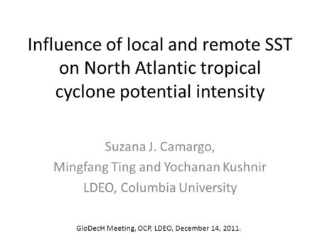Influence of local and remote SST on North Atlantic tropical cyclone potential intensity Suzana J. Camargo, Mingfang Ting and Yochanan Kushnir LDEO, Columbia.