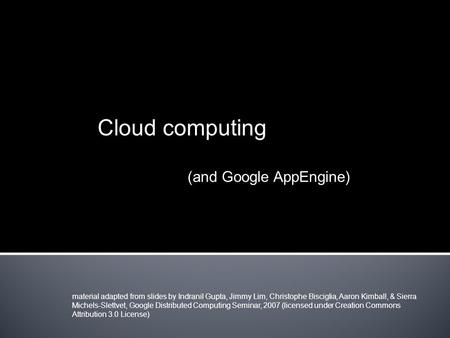 Cloud computing (and Google AppEngine) material adapted from slides by Indranil Gupta, Jimmy Lim, Christophe Bisciglia, Aaron Kimball, & Sierra Michels-Slettvet,