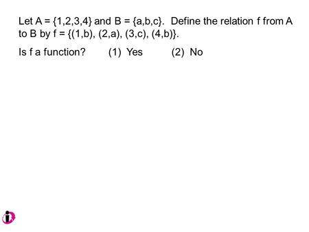 Let A = {1,2,3,4} and B = {a,b,c}. Define the relation f from A to B by f = {(1,b), (2,a), (3,c), (4,b)}. Is f a function? (1) Yes (2) No.