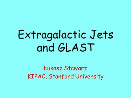 Extragalactic Jets and GLAST Łukasz Stawarz KIPAC, Stanford University.