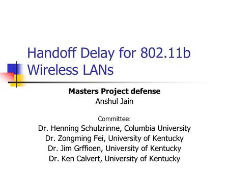 Handoff Delay for 802.11b Wireless LANs Masters Project defense Anshul Jain Committee: Dr. Henning Schulzrinne, Columbia University Dr. Zongming Fei, University.