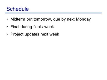 Schedule Midterm out tomorrow, due by next Monday Final during finals week Project updates next week.