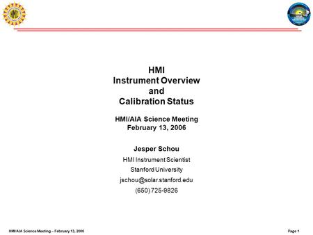 Page 1HMI/AIA Science Meeting – February 13, 2006 HMI Instrument Overview and Calibration Status HMI/AIA Science Meeting February 13, 2006 Jesper Schou.