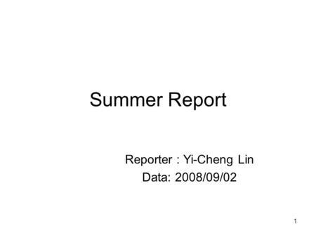 1 Summer Report Reporter : Yi-Cheng Lin Data: 2008/09/02.