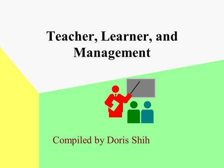 Teacher, Learner, and Management Compiled by Doris Shih.