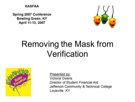 Removing the Mask from Verification KASFAA Spring 2007 Conference Bowling Green, KY April 11-13, 2007 Presented by: Victoria Owens Director of Student.