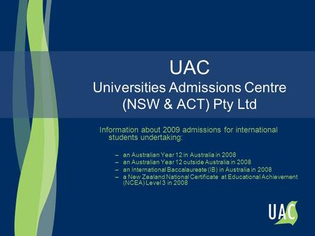 UAC Universities Admissions Centre (NSW & ACT) Pty Ltd Information about 2009 admissions for international students undertaking: –an Australian Year 12.