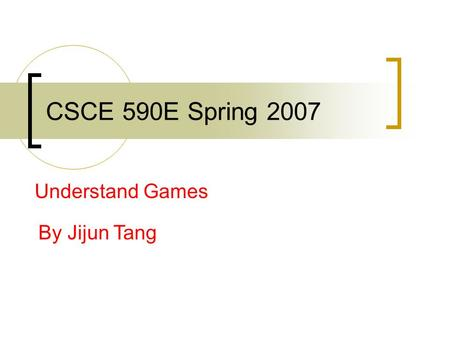 CSCE 590E Spring 2007 Understand Games By Jijun Tang.