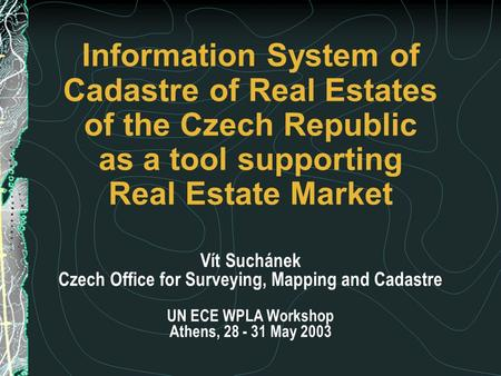 Information System of Cadastre of Real Estates of the Czech Republic as a tool supporting Real Estate Market Vít Suchánek Czech Office for Surveying, Mapping.