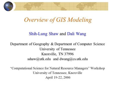 Overview of GIS Modeling Shih-Lung Shaw and Dali Wang Department of Geography & Department of Computer Science University of Tennessee Knoxville, TN 37996.