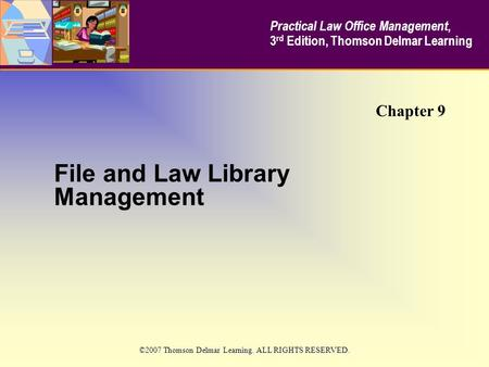 File and Law Library Management Chapter 9 Practical Law Office Management, 3 rd Edition, Thomson Delmar Learning ©2007 Thomson Delmar Learning. ALL RIGHTS.