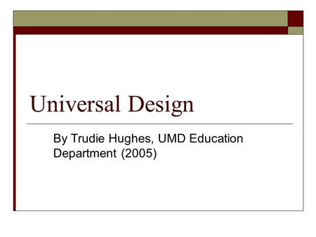 Universal Design By Trudie Hughes, UMD Education Department (2005)