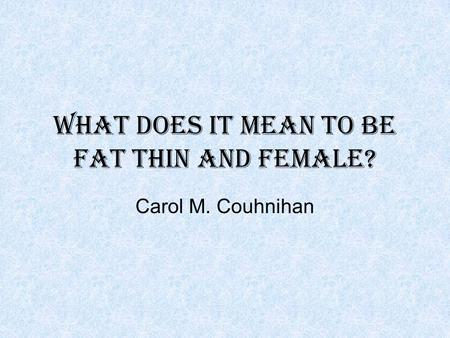 What does it mean to be fat thin and female? Carol M. Couhnihan.