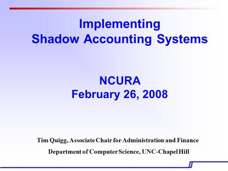 Implementing Shadow Accounting Systems NCURA February 26, 2008 Tim Quigg, Associate Chair for Administration and Finance Department of Computer Science,