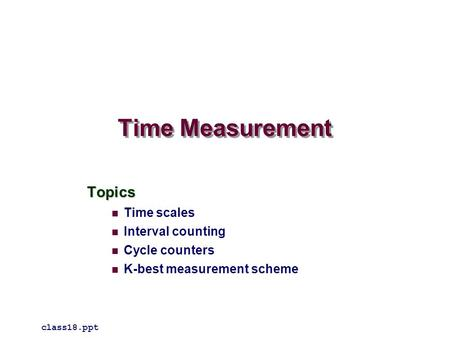 Time Measurement Topics Time scales Interval counting Cycle counters K-best measurement scheme class18.ppt.