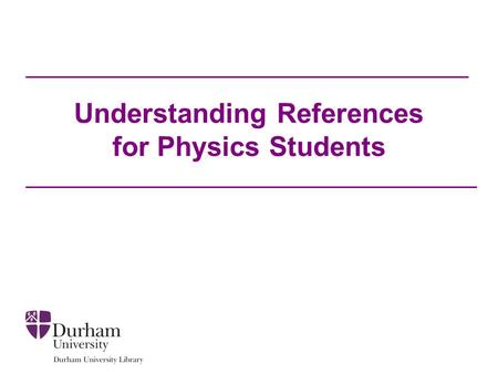 Understanding References for Physics Students. Introduction We will look at the content of common references that you may see on your reading list: –Journal.