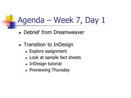 Agenda – Week 7, Day 1 Debrief from Dreamweaver Transition to InDesign Explore assignment Look at sample fact sheets InDesign tutorial Previewing Thursday.