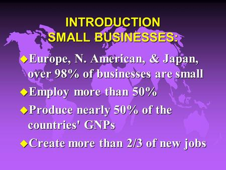 INTRODUCTION SMALL BUSINESSES: u Europe, N. American, & Japan, over 98% of businesses are small u Employ more than 50% u Produce nearly 50% of the countries'