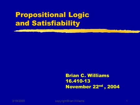 3/19/2003copyright Brian Williams1 Propositional Logic and Satisfiability Brian C. Williams 16.410-13 November 22 nd, 2004.