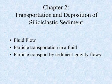 Chapter 2: Transportation and Deposition of Siliciclastic Sediment Fluid Flow Particle transportation in a fluid Particle transport by sediment gravity.