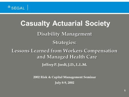 1 Casualty Actuarial Society Disability Management Strategies: Lessons Learned from Workers Compensation and Managed Health Care Jeffery P. Jordt, J.D.,