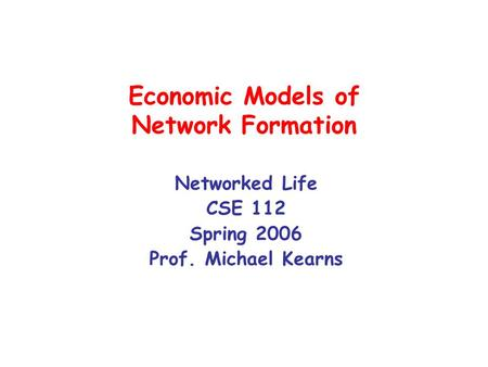 Economic Models of Network Formation Networked Life CSE 112 Spring 2006 Prof. Michael Kearns.