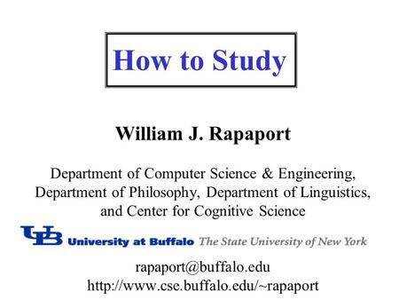 How to Study William J. Rapaport Department of Computer Science & Engineering, Department of Philosophy, Department of Linguistics, and Center for Cognitive.