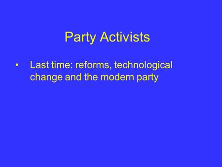 Party Activists Last time: reforms, technological change and the modern party.