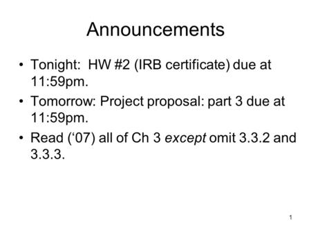 Announcements Tonight: HW #2 (IRB certificate) due at 11:59pm. Tomorrow: Project proposal: part 3 due at 11:59pm. Read ('07) all of Ch 3 except omit 3.3.2.