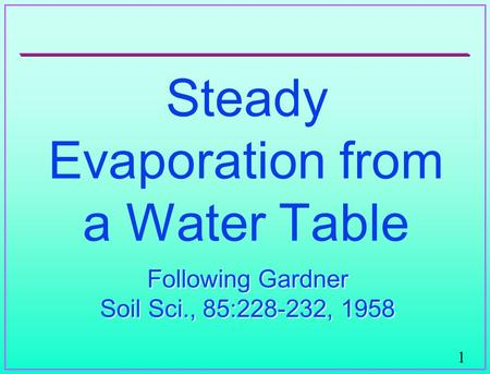 1 Steady Evaporation from a Water Table Following Gardner Soil Sci., 85:228-232, 1958 Following Gardner Soil Sci., 85:228-232, 1958.