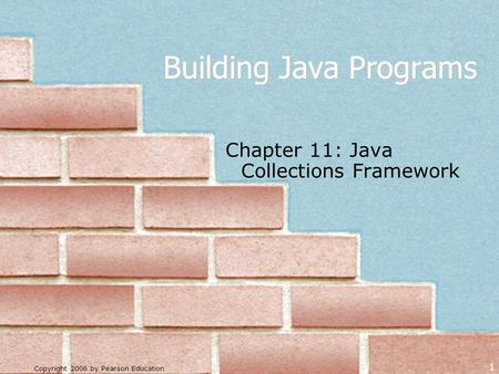 Copyright 2006 by Pearson Education 1 Building Java Programs Chapter 11: Java <strong>Collections</strong> Framework.