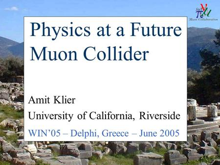 WIN'05, June 7 2005A. Klier - Muon Collider Physics1 Physics at a Future Muon Collider Amit Klier University of California, Riverside WIN'05 – Delphi,