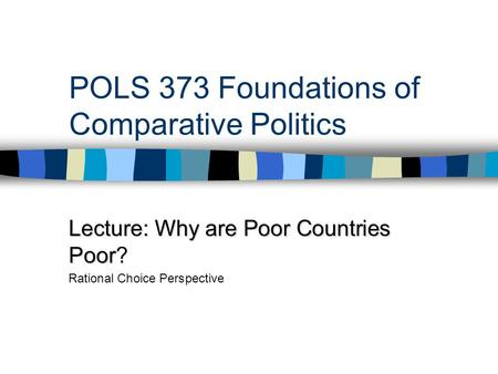 POLS 373 Foundations of Comparative Politics Lecture: Why are Poor Countries Poor Lecture: Why are Poor Countries Poor? Rational Choice Perspective.