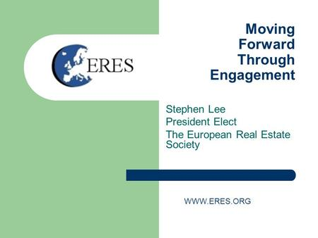 Moving Forward Through Engagement Stephen Lee President Elect The European Real Estate Society WWW.ERES.ORG.