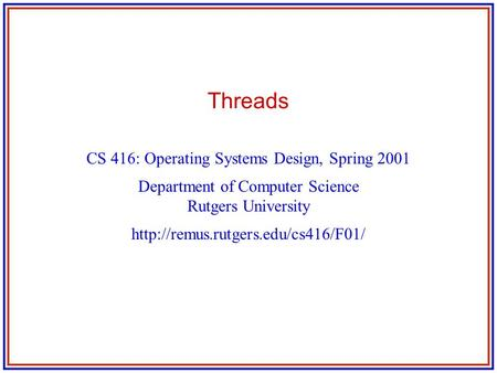 Threads CS 416: Operating Systems Design, Spring 2001 Department of Computer Science Rutgers University