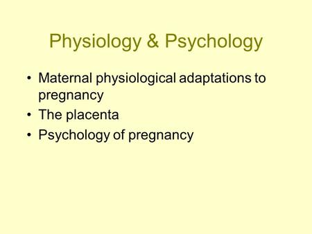 Physiology & Psychology Maternal physiological adaptations to pregnancy The placenta Psychology of pregnancy.