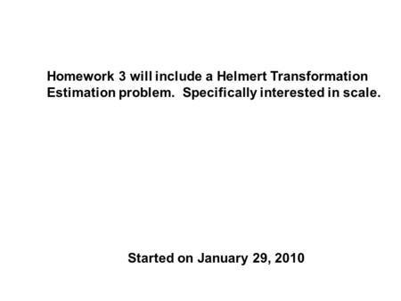 Homework 3 will include a Helmert Transformation Estimation problem. Specifically interested in scale. Started on January 29, 2010.