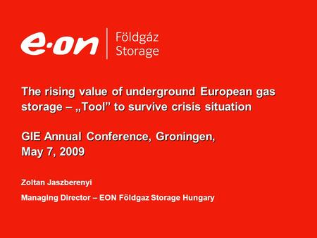"The rising value of underground European gas storage – ""Tool"" to survive crisis situation GIE Annual Conference, Groningen, May 7, 2009 The rising value."
