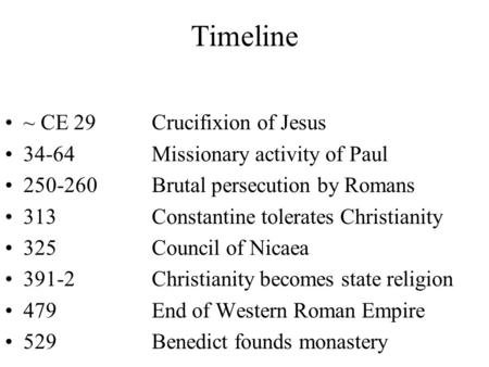 Timeline ~ CE 29Crucifixion of Jesus 34-64Missionary activity of Paul 250-260Brutal persecution by Romans 313Constantine tolerates Christianity 325 Council.