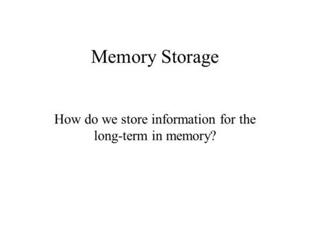 Memory Storage How do we store information for the long-term in memory?
