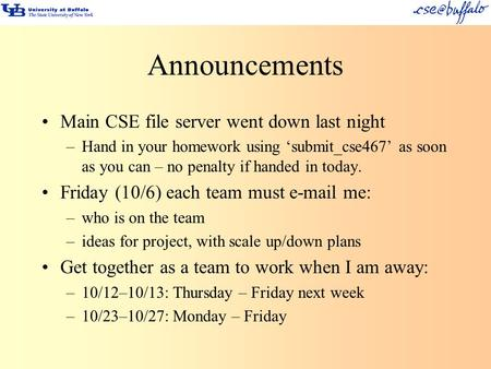 Announcements Main CSE file server went down last night –Hand in your homework using 'submit_cse467' as soon as you can – no penalty if handed in today.