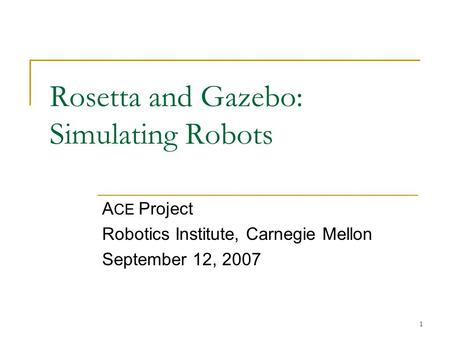 1 Rosetta and Gazebo: Simulating Robots A CE Project Robotics Institute, Carnegie Mellon September 12, 2007.