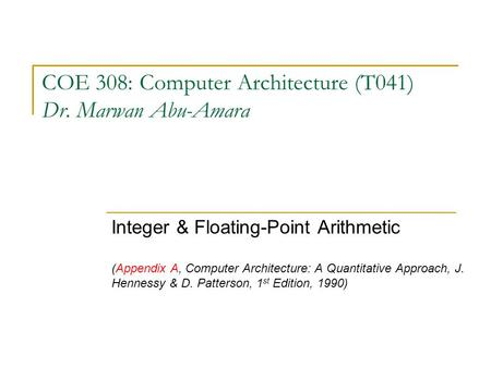 COE 308: Computer Architecture (T041) Dr. Marwan Abu-Amara Integer & Floating-Point Arithmetic (Appendix A, Computer Architecture: A Quantitative Approach,