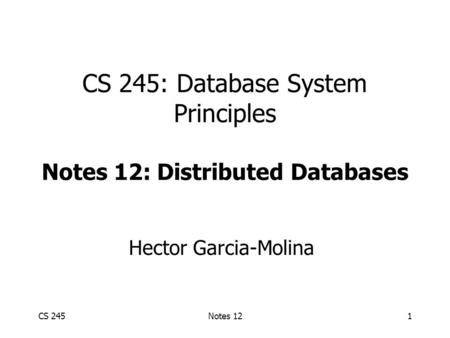 CS 245Notes 121 CS 245: Database System Principles Notes 12: Distributed Databases Hector Garcia-Molina.