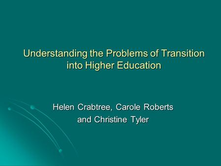 Understanding the Problems of Transition into Higher Education Helen Crabtree, Carole Roberts and Christine Tyler.