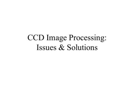 CCD Image Processing: Issues & Solutions. Correction of Raw Image with Bias, Dark, Flat Images Flat Field Image Bias Image Output Image Dark Frame Raw.