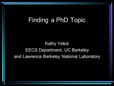 Finding a PhD Topic Kathy Yelick EECS Department, UC Berkeley and Lawrence Berkeley National Laboratory.