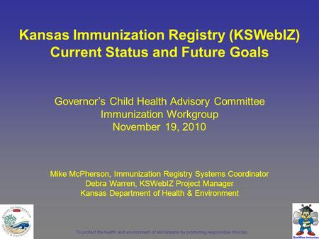 To protect the health and environment of all Kansans by promoting responsible choices. Governor's Child Health Advisory Committee Immunization Workgroup.