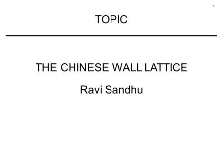 1 TOPIC THE CHINESE WALL LATTICE Ravi Sandhu. 2 CHINESE WALL POLICY Example of a commercial security policy for confidentiality Mixture of free choice.
