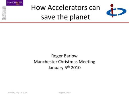 How Accelerators can save the planet Roger Barlow Manchester Christmas Meeting January 5 th 2010 Monday, July 13, 2015Roger Barlow.